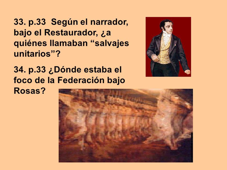 33. p.33 Según el narrador, bajo el Restaurador, ¿a quiénes llamaban salvajes unitarios? 34. p.33 ¿Dónde estaba el foco de la Federación bajo Rosas?