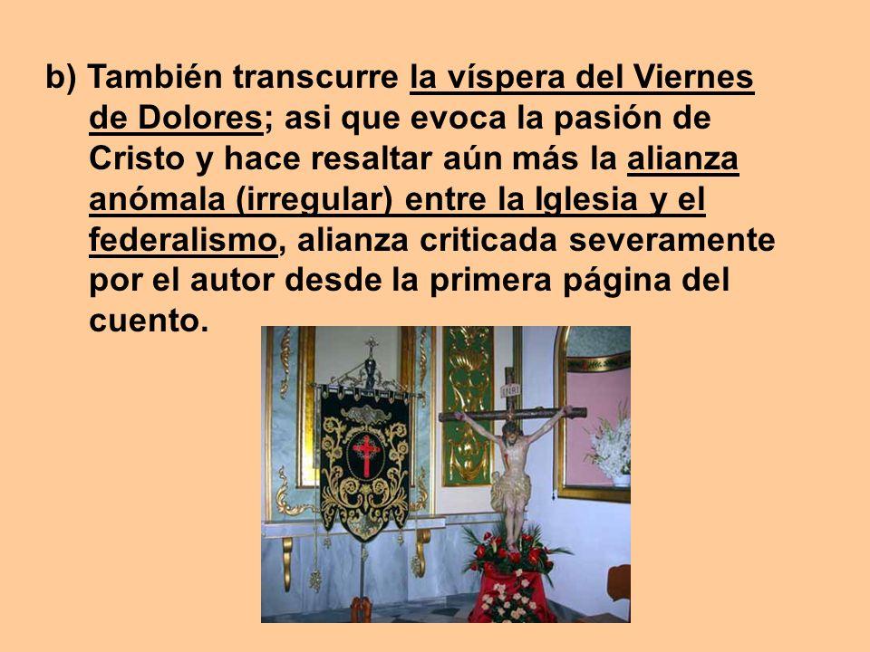 b) También transcurre la víspera del Viernes de Dolores; asi que evoca la pasión de Cristo y hace resaltar aún más la alianza anómala (irregular) entr
