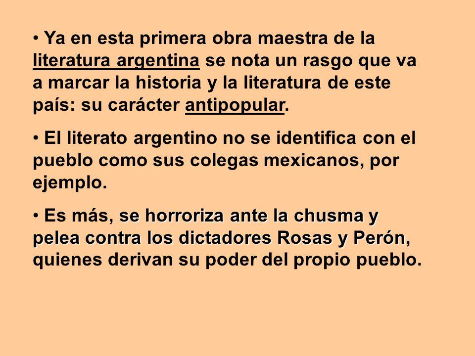 Ya en esta primera obra maestra de la literatura argentina se nota un rasgo que va a marcar la historia y la literatura de este país: su carácter anti