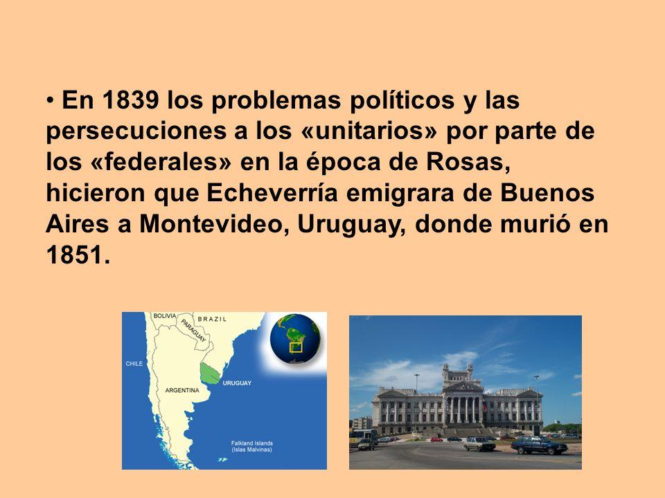 En 1839 los problemas políticos y las persecuciones a los «unitarios» por parte de los «federales» en la época de Rosas, hicieron que Echeverría emigr