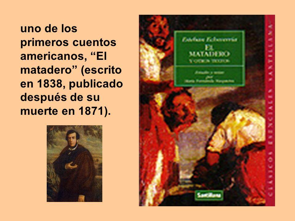 uno de los primeros cuentos americanos, El matadero (escrito en 1838, publicado después de su muerte en 1871).