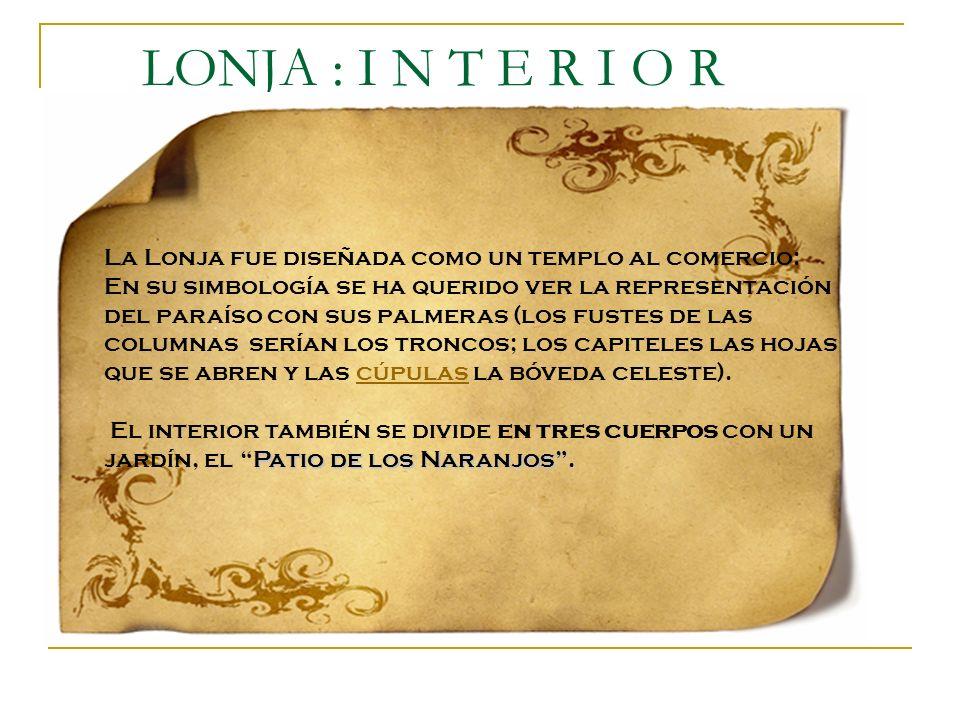 LONJA : I N T E R I O R La Lonja fue diseñada como un templo al comercio: En su simbología se ha querido ver la representación del paraíso con sus pal