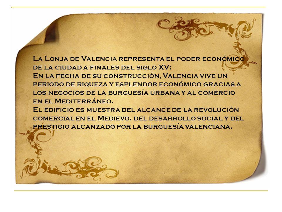 La Lonja de Valencia representa el poder económico de la ciudad a finales del siglo XV: En la fecha de su construcción, Valencia vive un periodo de ri