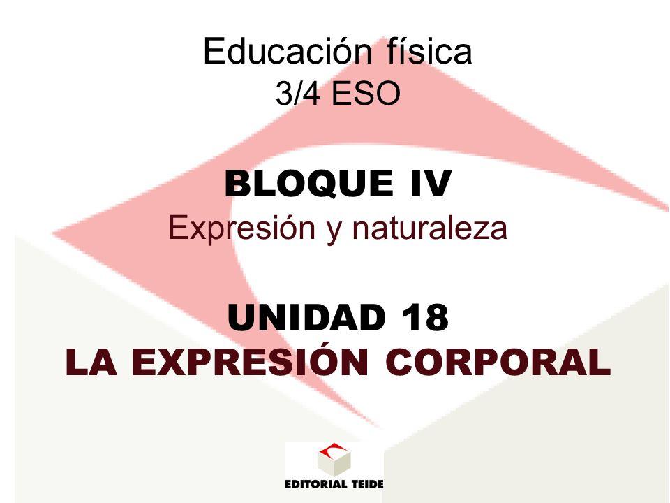 BLOQUE IV EXPRESIÓN Y NATURALEZA UNIDAD 18 UNIDAD 19 La expresión corporal Las actividades en la naturaleza