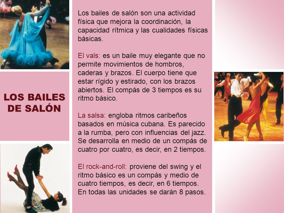 LOS BAILES DE SALÓN Los bailes de salón son una actividad física que mejora la coordinación, la capacidad rítmica y las cualidades físicas básicas. El