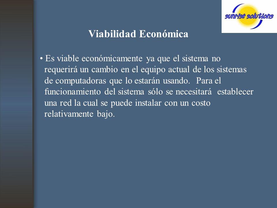 Viabilidad Económica Es viable económicamente ya que el sistema no requerirá un cambio en el equipo actual de los sistemas de computadoras que lo estarán usando.
