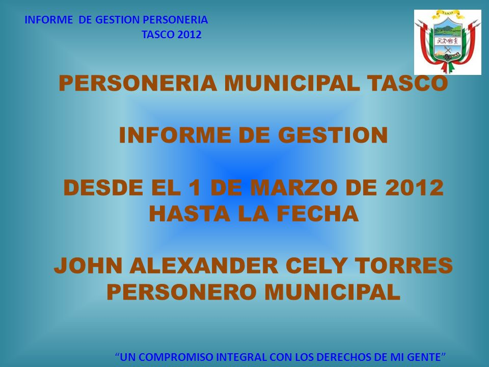 INFORME DE GESTION PERSONERIA TASCO 2012 UN COMPROMISO INTEGRAL CON LOS DERECHOS DE MI GENTE PERSONERIA MUNICIPAL TASCO INFORME DE GESTION DESDE EL 1