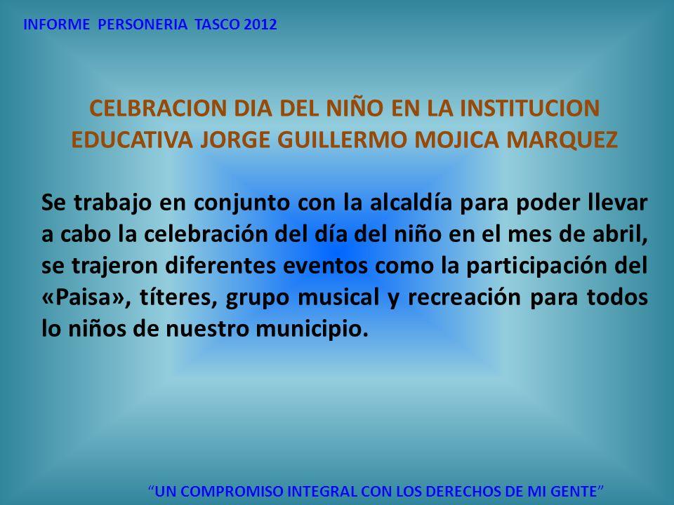 INFORME PERSONERIA TASCO 2012 UN COMPROMISO INTEGRAL CON LOS DERECHOS DE MI GENTE CELBRACION DIA DEL NIÑO EN LA INSTITUCION EDUCATIVA JORGE GUILLERMO