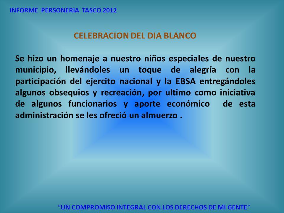 INFORME PERSONERIA TASCO 2012 UN COMPROMISO INTEGRAL CON LOS DERECHOS DE MI GENTE CELEBRACION DEL DIA BLANCO Se hizo un homenaje a nuestro niños espec
