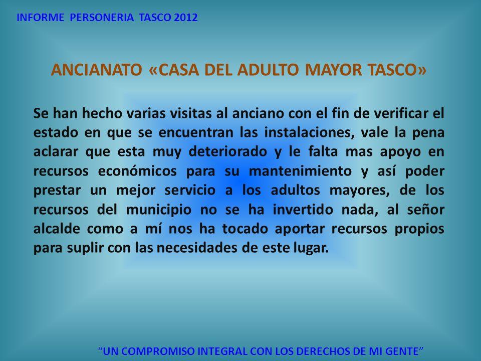 INFORME PERSONERIA TASCO 2012 UN COMPROMISO INTEGRAL CON LOS DERECHOS DE MI GENTE ANCIANATO «CASA DEL ADULTO MAYOR TASCO» Se han hecho varias visitas
