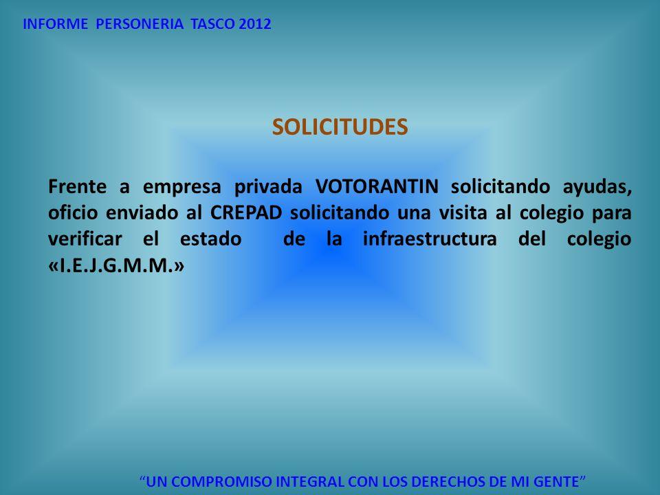 UN COMPROMISO INTEGRAL CON LOS DERECHOS DE MI GENTE INFORME PERSONERIA TASCO 2012 SOLICITUDES Frente a empresa privada VOTORANTIN solicitando ayudas,