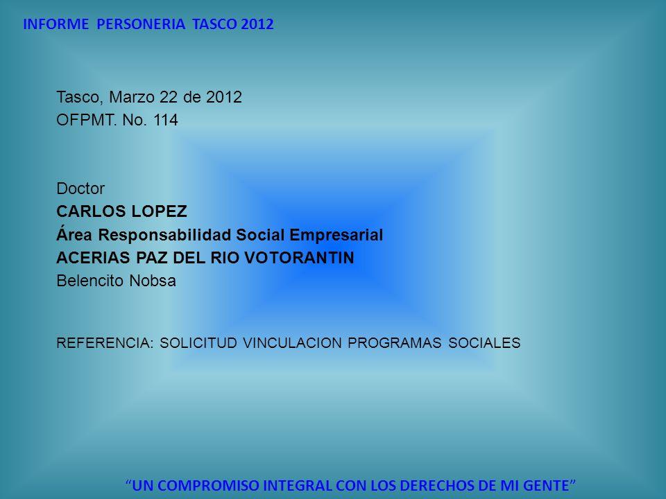 INFORME PERSONERIA TASCO 2012 UN COMPROMISO INTEGRAL CON LOS DERECHOS DE MI GENTE Tasco, Marzo 22 de 2012 OFPMT. No. 114 Doctor CARLOS LOPEZ Área Resp