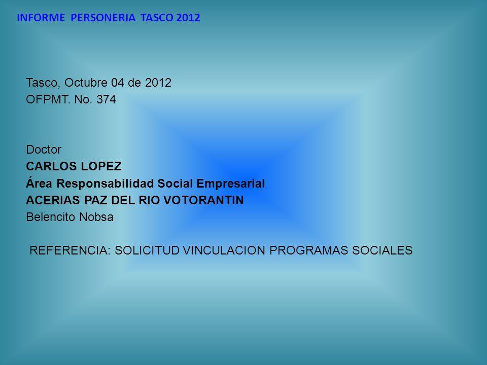 INFORME PERSONERIA TASCO 2012 Tasco, Octubre 04 de 2012 OFPMT. No. 374 Doctor CARLOS LOPEZ Área Responsabilidad Social Empresarial ACERIAS PAZ DEL RIO