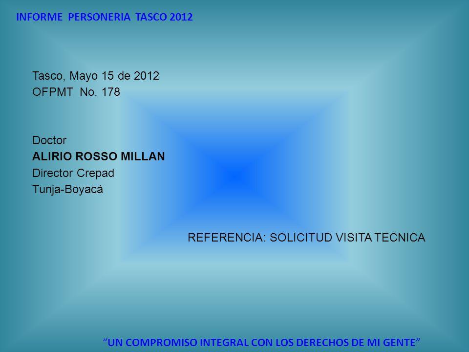 INFORME PERSONERIA TASCO 2012 UN COMPROMISO INTEGRAL CON LOS DERECHOS DE MI GENTE Tasco, Mayo 15 de 2012 OFPMT No. 178 Doctor ALIRIO ROSSO MILLAN Dire