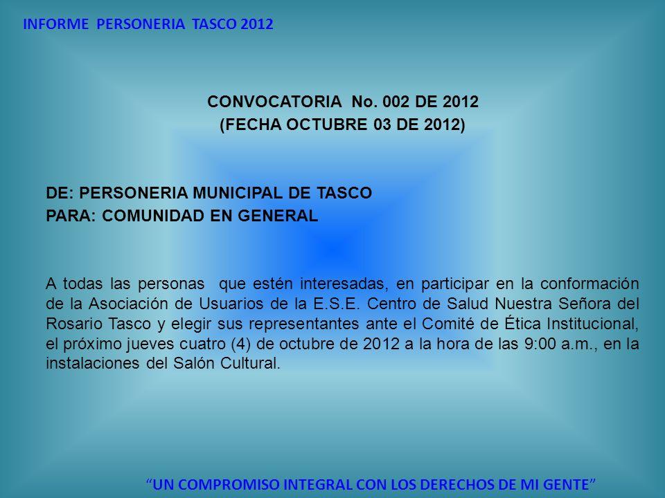 INFORME PERSONERIA TASCO 2012 UN COMPROMISO INTEGRAL CON LOS DERECHOS DE MI GENTE CONVOCATORIA No. 002 DE 2012 (FECHA OCTUBRE 03 DE 2012) DE: PERSONER