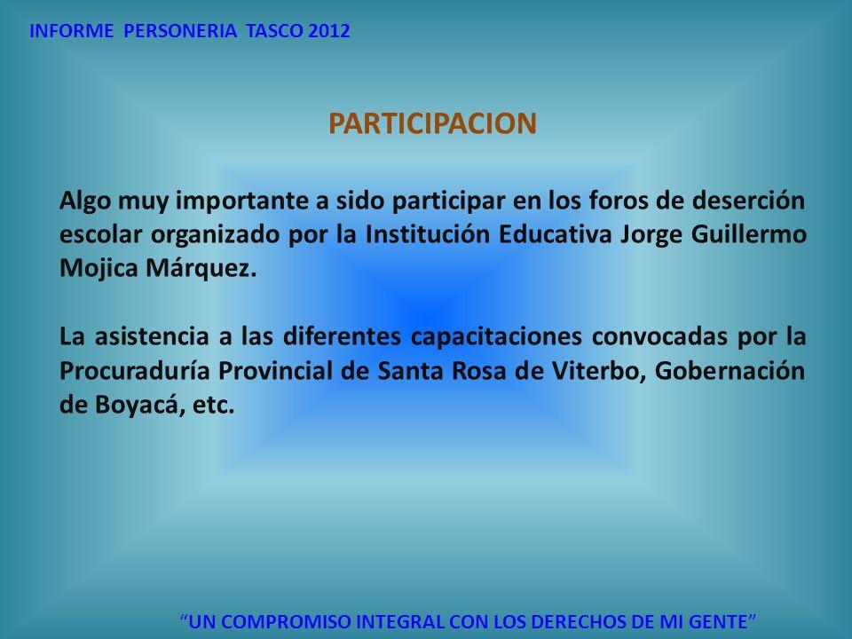 INFORME PERSONERIA TASCO 2012 PARTICIPACION Algo muy importante a sido participar en los foros de deserción escolar organizado por la Institución Educ