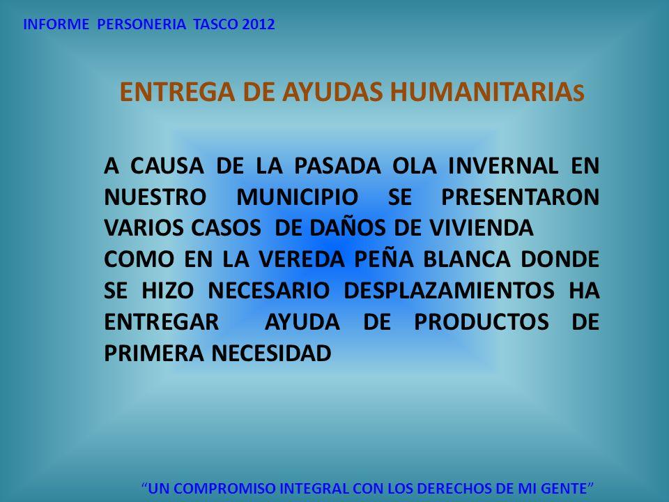 INFORME PERSONERIA TASCO 2012 UN COMPROMISO INTEGRAL CON LOS DERECHOS DE MI GENTE ENTREGA DE AYUDAS HUMANITARIA S A CAUSA DE LA PASADA OLA INVERNAL EN
