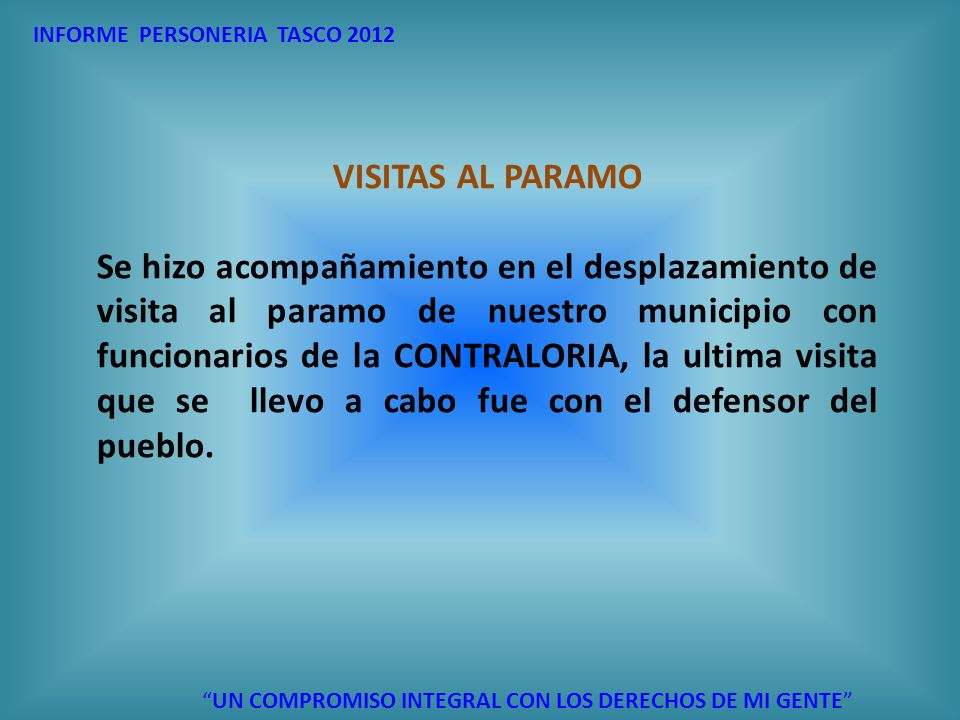 INFORME PERSONERIA TASCO 2012 UN COMPROMISO INTEGRAL CON LOS DERECHOS DE MI GENTE VISITAS AL PARAMO Se hizo acompañamiento en el desplazamiento de vis
