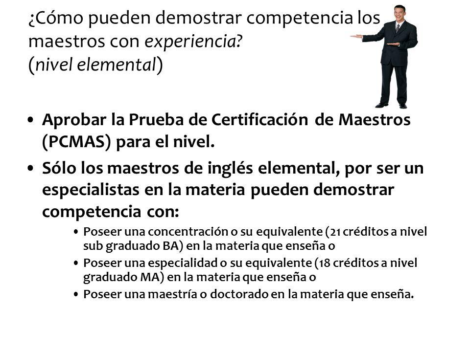 ¿Cómo pueden demostrar competencia los maestros con experiencia? (nivel elemental) Aprobar la Prueba de Certificación de Maestros (PCMAS) para el nive