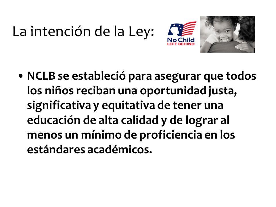 La intención de la Ley: NCLB se estableció para asegurar que todos los niños reciban una oportunidad justa, significativa y equitativa de tener una ed