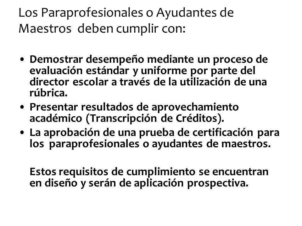 Los Paraprofesionales o Ayudantes de Maestros deben cumplir con: Demostrar desempeño mediante un proceso de evaluación estándar y uniforme por parte d