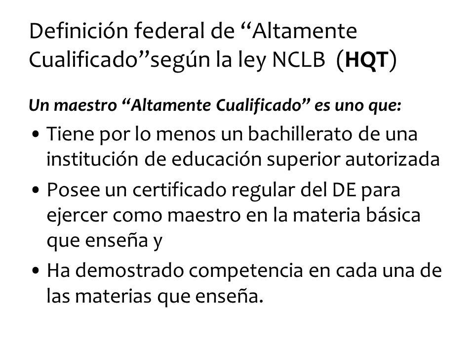 Definición federal de Altamente Cualificadosegún la ley NCLB (HQT) Un maestro Altamente Cualificado es uno que: Tiene por lo menos un bachillerato de