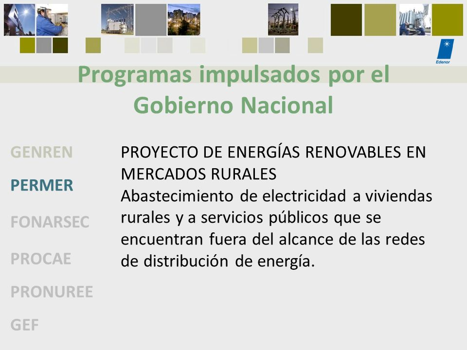 Programas impulsados por el Gobierno Nacional GENREN PERMER FONARSEC PROCAE PRONUREE GEF PROYECTO DE ENERGÍAS RENOVABLES EN MERCADOS RURALES Abastecim
