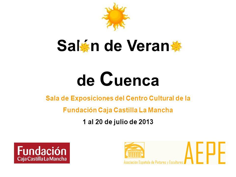 Salón de Verano de C uenca Sala de Exposiciones del Centro Cultural de la Fundación Caja Castilla La Mancha 1 al 20 de julio de 2013