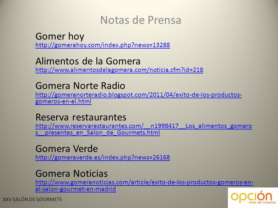 XXV SALÓN DE GOURMETS Notas de Prensa Gomer hoy http://gomerahoy.com/index.php news=13288 Alimentos de la Gomera http://www.alimentosdelagomera.com/noticia.cfm id=218 Gomera Norte Radio http://gomeranorteradio.blogspot.com/2011/04/exito-de-los-productos- gomeros-en-el.html Reserva restaurantes http://www.reservarestaurantes.com/__n1998417__Los_alimentos_gomero s__presentes_en_Salon_de_Gourmets.html Gomera Verde http://gomeraverde.es/index.php news=26168 Gomera Noticias http://www.gomeranoticias.com/article/exito-de-los-productos-gomeros-en- el-salon-gourmet-en-madrid