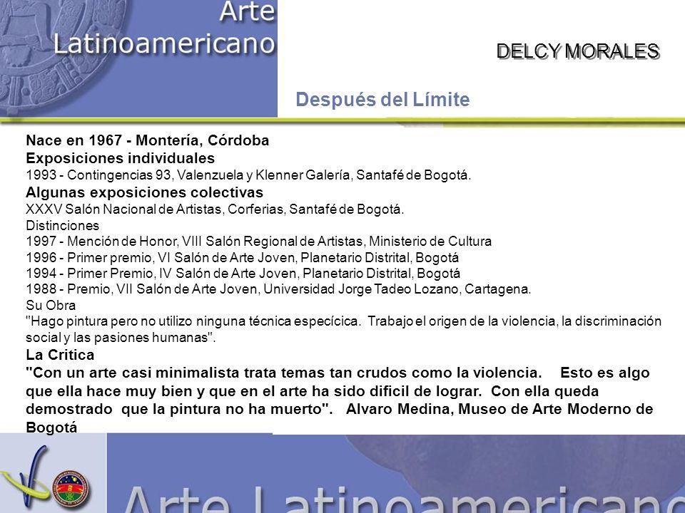 DELCY MORALES Después del Límite Nace en 1967 - Montería, Córdoba Exposiciones individuales 1993 - Contingencias 93, Valenzuela y Klenner Galería, San