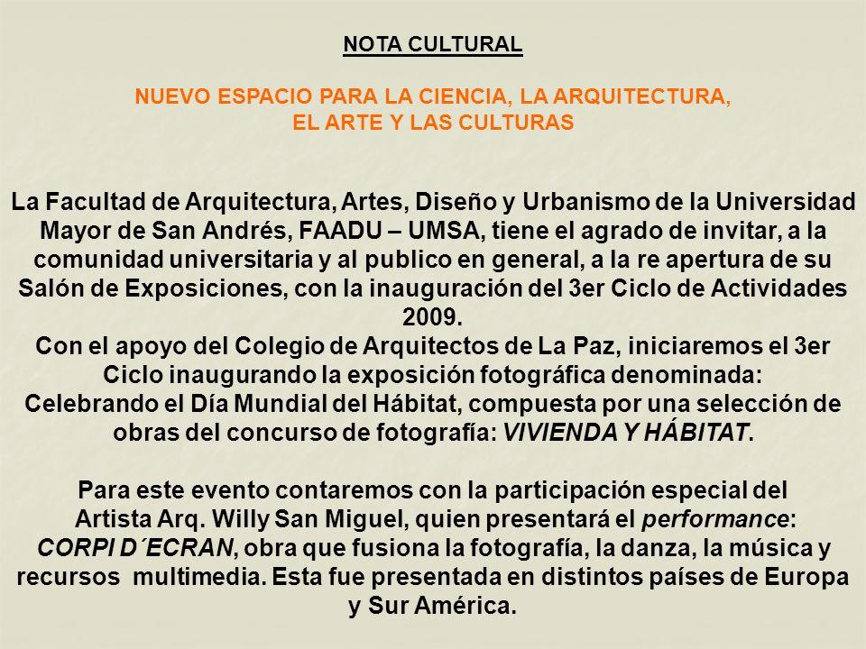 NOTA CULTURAL NUEVO ESPACIO PARA LA CIENCIA, LA ARQUITECTURA, EL ARTE Y LAS CULTURAS La Facultad de Arquitectura, Artes, Diseño y Urbanismo de la Universidad Mayor de San Andrés, FAADU – UMSA, tiene el agrado de invitar, a la comunidad universitaria y al publico en general, a la re apertura de su Salón de Exposiciones, con la inauguración del 3er Ciclo de Actividades 2009.