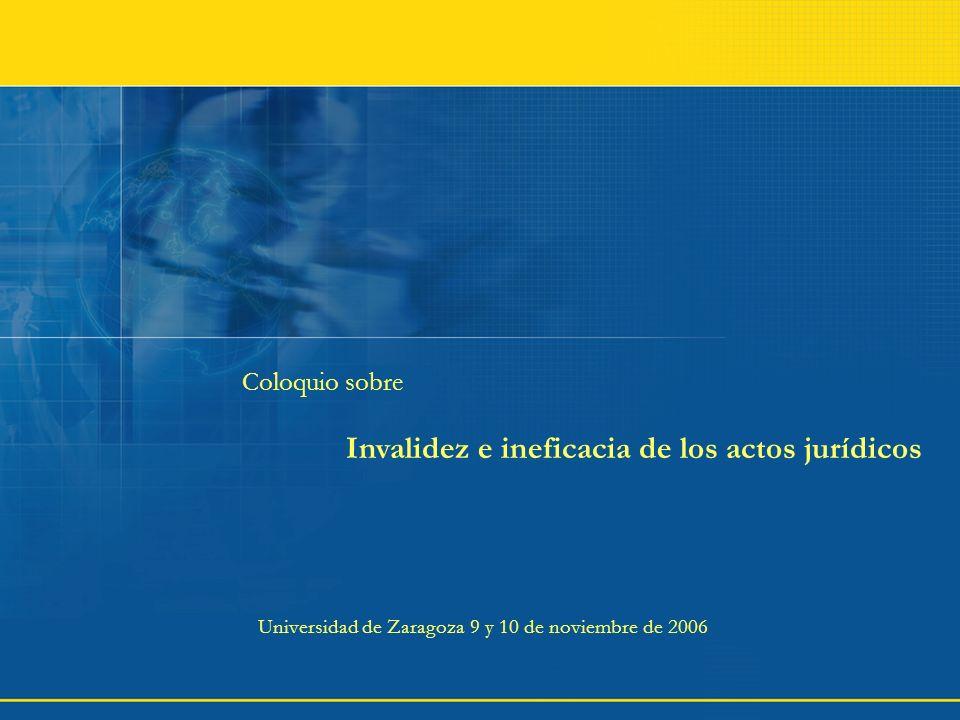 Coloquio sobre Invalidez e ineficacia de los actos jurídicos Universidad de Zaragoza 9 y 10 de noviembre de 2006