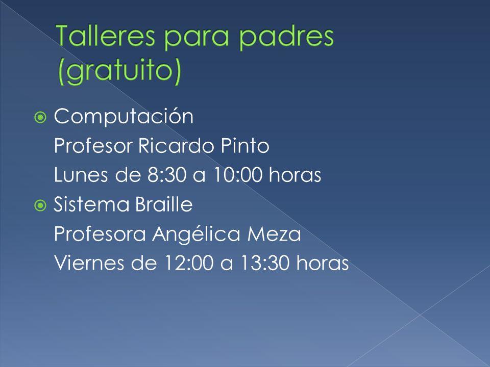 Computación Profesor Ricardo Pinto Lunes de 8:30 a 10:00 horas Sistema Braille Profesora Angélica Meza Viernes de 12:00 a 13:30 horas