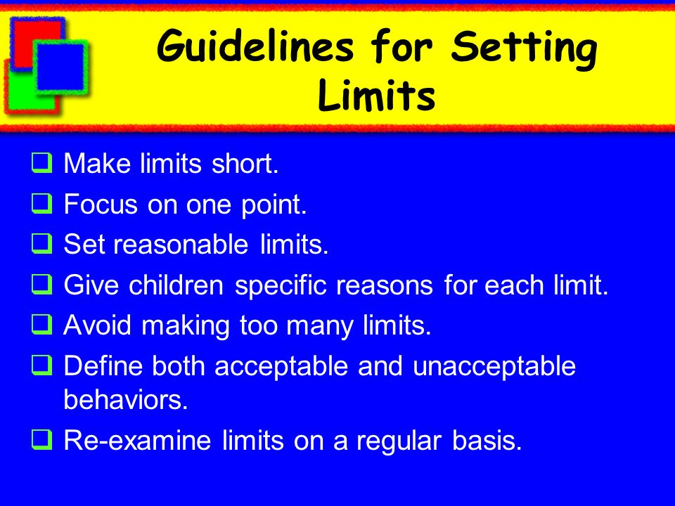 Guidelines for Setting Limits Make limits short. Focus on one point. Set reasonable limits. Give children specific reasons for each limit. Avoid makin