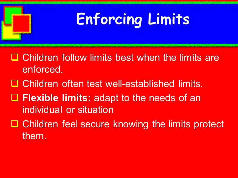 Enforcing Limits Children follow limits best when the limits are enforced. Children often test well-established limits. Flexible limits: adapt to the