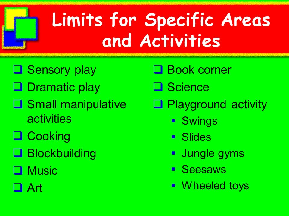Limits for Specific Areas and Activities Sensory play Dramatic play Small manipulative activities Cooking Blockbuilding Music Art Book corner Science