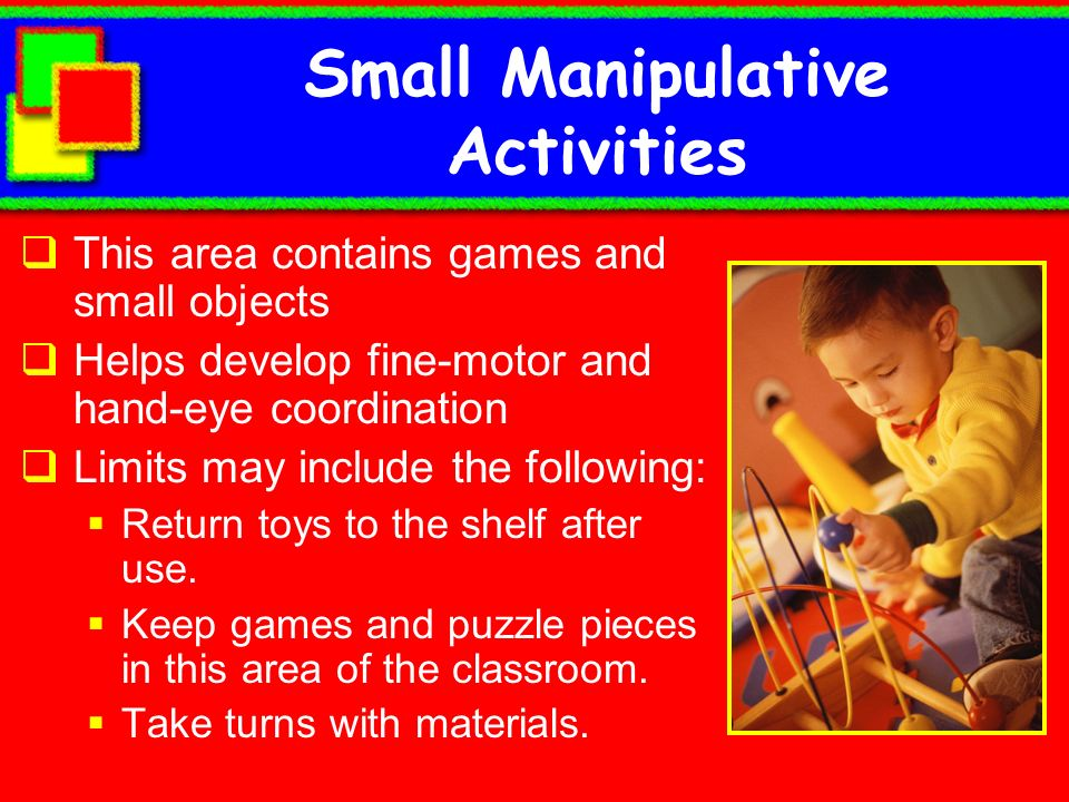 Small Manipulative Activities This area contains games and small objects Helps develop fine-motor and hand-eye coordination Limits may include the fol