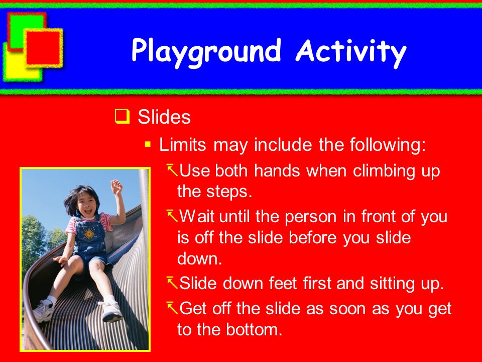Playground Activity Slides Limits may include the following: Use both hands when climbing up the steps. Wait until the person in front of you is off t