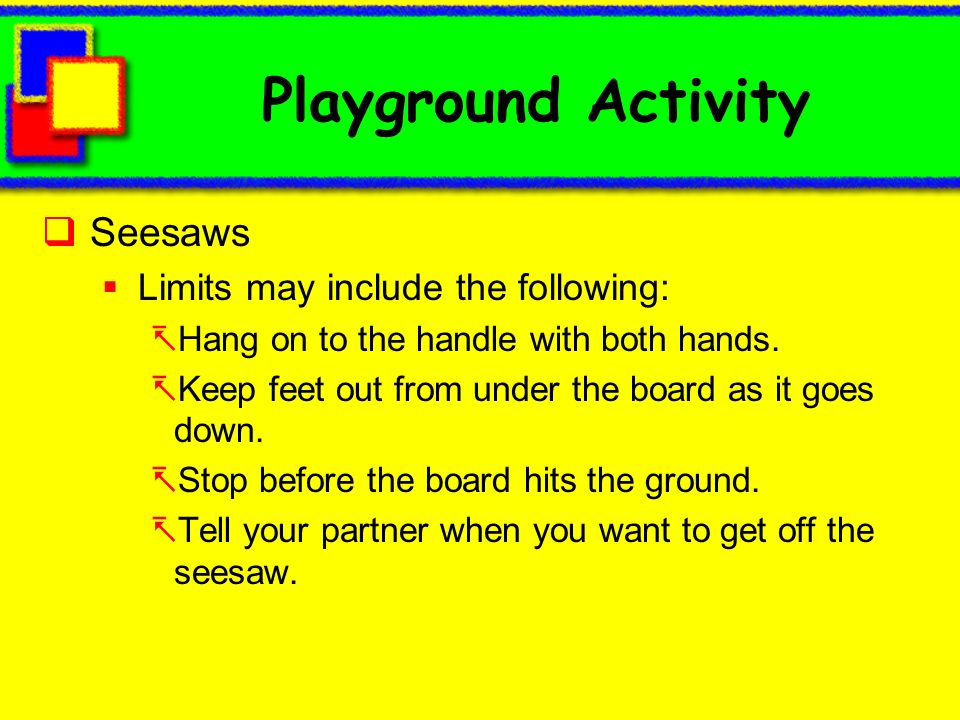 Playground Activity Seesaws Limits may include the following: Hang on to the handle with both hands. Keep feet out from under the board as it goes dow