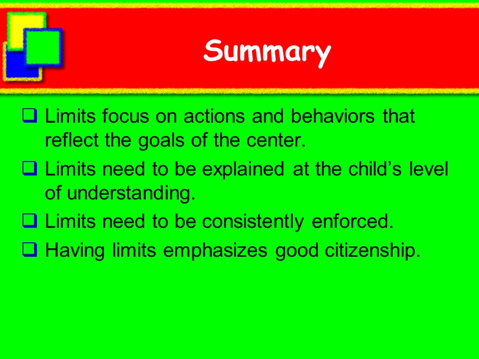 Summary Limits focus on actions and behaviors that reflect the goals of the center. Limits need to be explained at the childs level of understanding.
