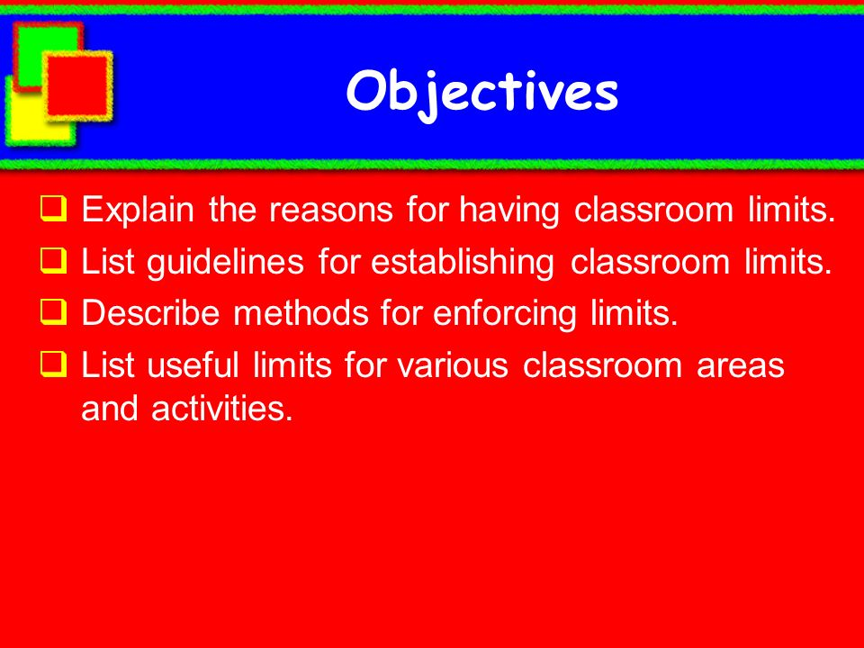 Objectives Explain the reasons for having classroom limits. List guidelines for establishing classroom limits. Describe methods for enforcing limits.