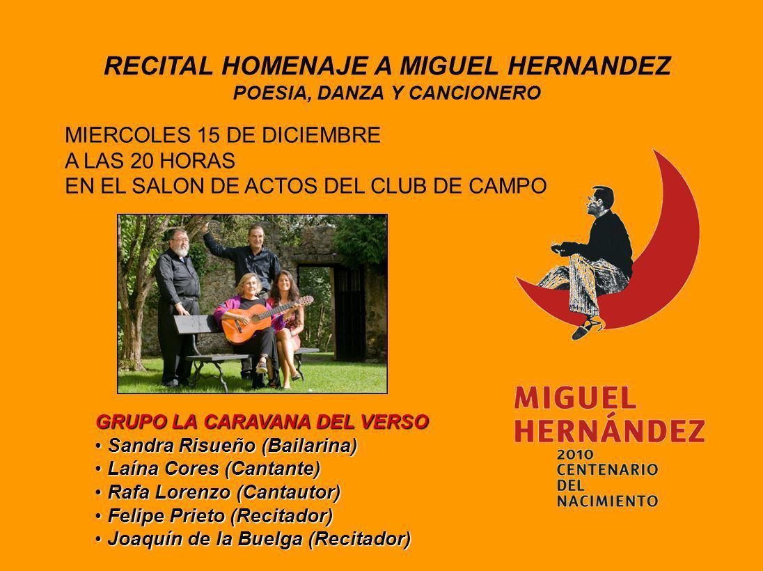 RECITAL HOMENAJE A MIGUEL HERNANDEZ POESIA, DANZA Y CANCIONERO MIERCOLES 15 DE DICIEMBRE A LAS 20 HORAS EN EL SALON DE ACTOS DEL CLUB DE CAMPO GRUPO LA CARAVANA DEL VERSO Sandra Risueño (Bailarina) Sandra Risueño (Bailarina) Laína Cores (Cantante) Laína Cores (Cantante) Rafa Lorenzo (Cantautor) Rafa Lorenzo (Cantautor) Felipe Prieto (Recitador) Felipe Prieto (Recitador) Joaquín de la Buelga (Recitador) Joaquín de la Buelga (Recitador)