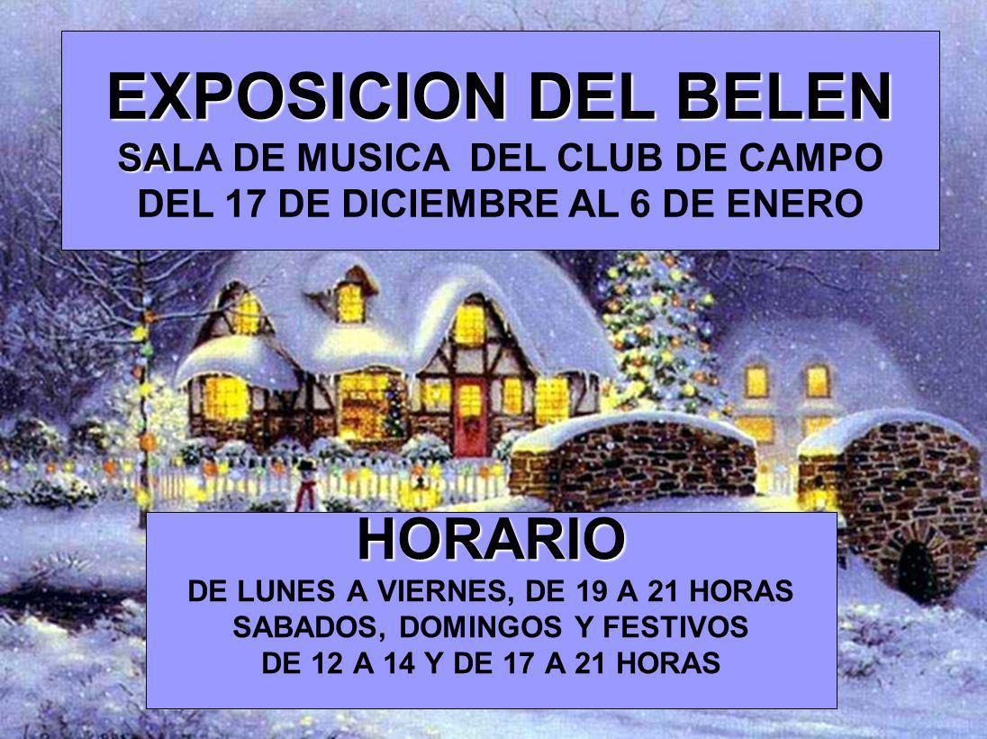 EXPOSICION DEL BELEN SA EXPOSICION DEL BELEN SALA DE MUSICA DEL CLUB DE CAMPO DEL 17 DE DICIEMBRE AL 6 DE ENERO HORARIO DE LUNES A VIERNES, DE 19 A 21 HORAS SABADOS, DOMINGOS Y FESTIVOS DE 12 A 14 Y DE 17 A 21 HORAS