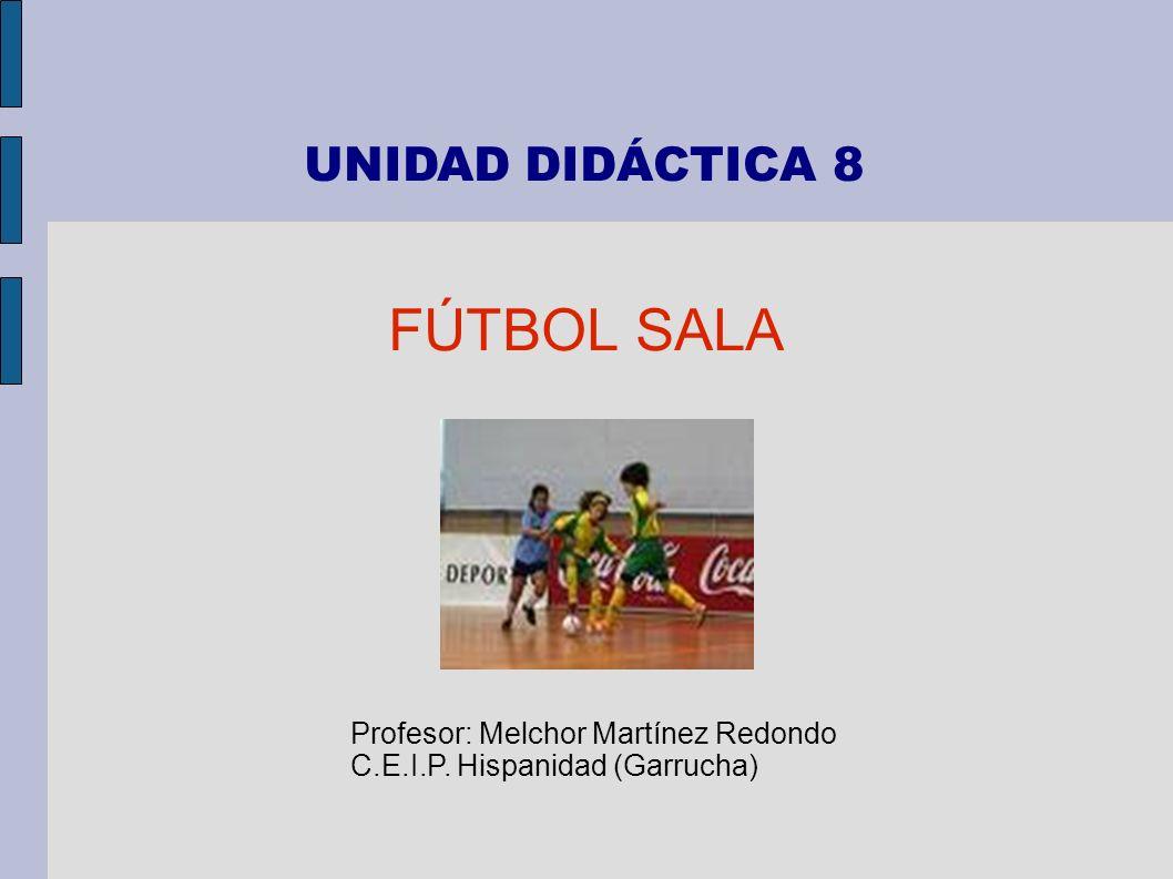 UNIDAD DIDÁCTICA 8 FÚTBOL SALA Profesor: Melchor Martínez Redondo C.E.I.P. Hispanidad (Garrucha)