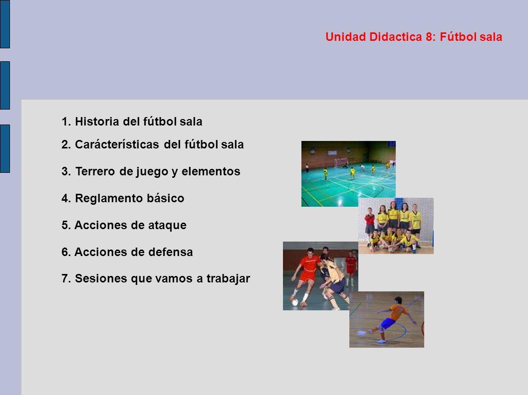 Unidad Didactica 8: Fútbol sala 1. Historia del fútbol sala 2. Carácterísticas del fútbol sala 3. Terrero de juego y elementos 4. Reglamento básico 5.