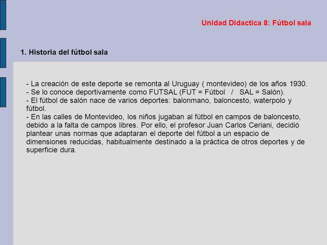 Unidad Didactica 8: Fútbol sala 1. Historia del fútbol sala - La creación de este deporte se remonta al Uruguay ( montevideo) de los años 1930. - Se l