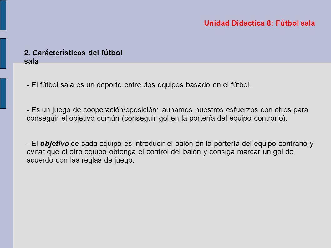Unidad Didactica 8: Fútbol sala 2. Carácterísticas del fútbol sala - El fútbol sala es un deporte entre dos equipos basado en el fútbol. - Es un juego