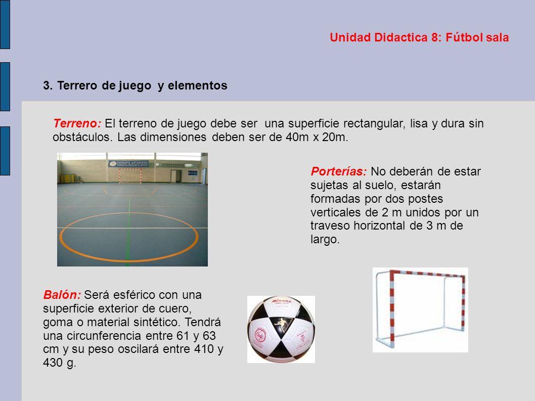 Unidad Didactica 8: Fútbol sala 3. Terrero de juego y elementos Terreno: El terreno de juego debe ser una superficie rectangular, lisa y dura sin obst