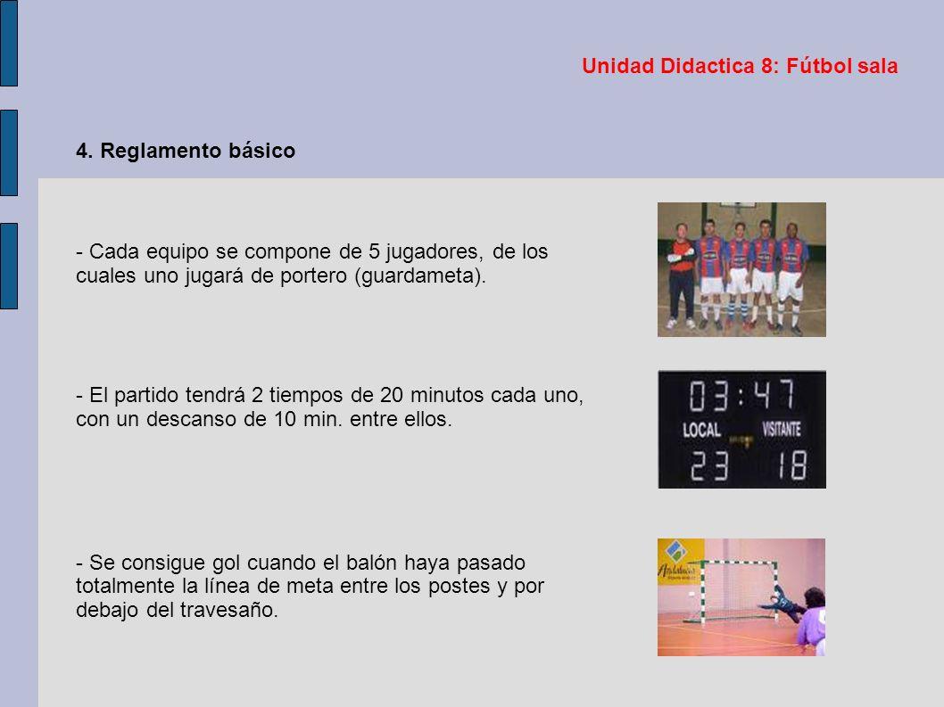 Unidad Didactica 8: Fútbol sala 4. Reglamento básico - Cada equipo se compone de 5 jugadores, de los cuales uno jugará de portero (guardameta). - El p