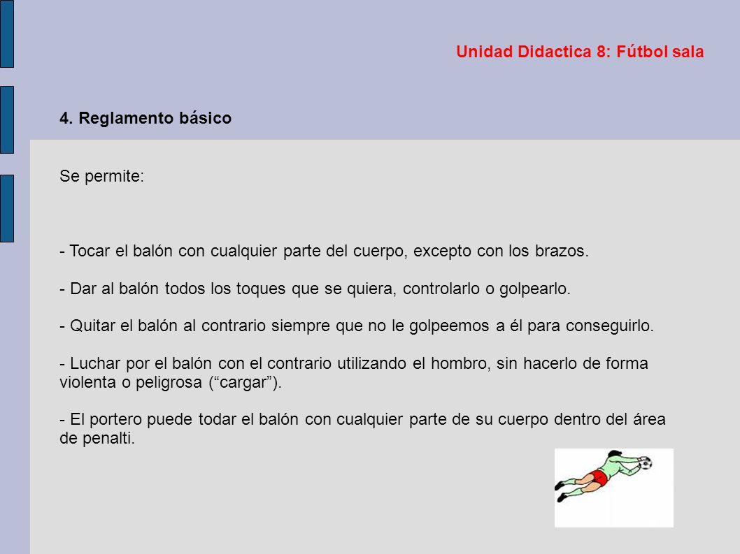 Unidad Didactica 8: Fútbol sala 4. Reglamento básico Se permite: - Tocar el balón con cualquier parte del cuerpo, excepto con los brazos. - Dar al bal